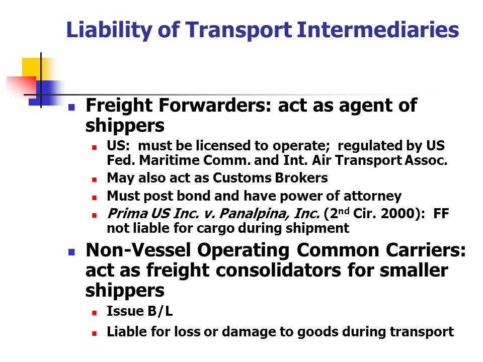 Liability of Transport Intermediaries Freight Forwarders: act as agent of shippers US: must be licensed to operate; regulated by US Fed. Maritime Comm