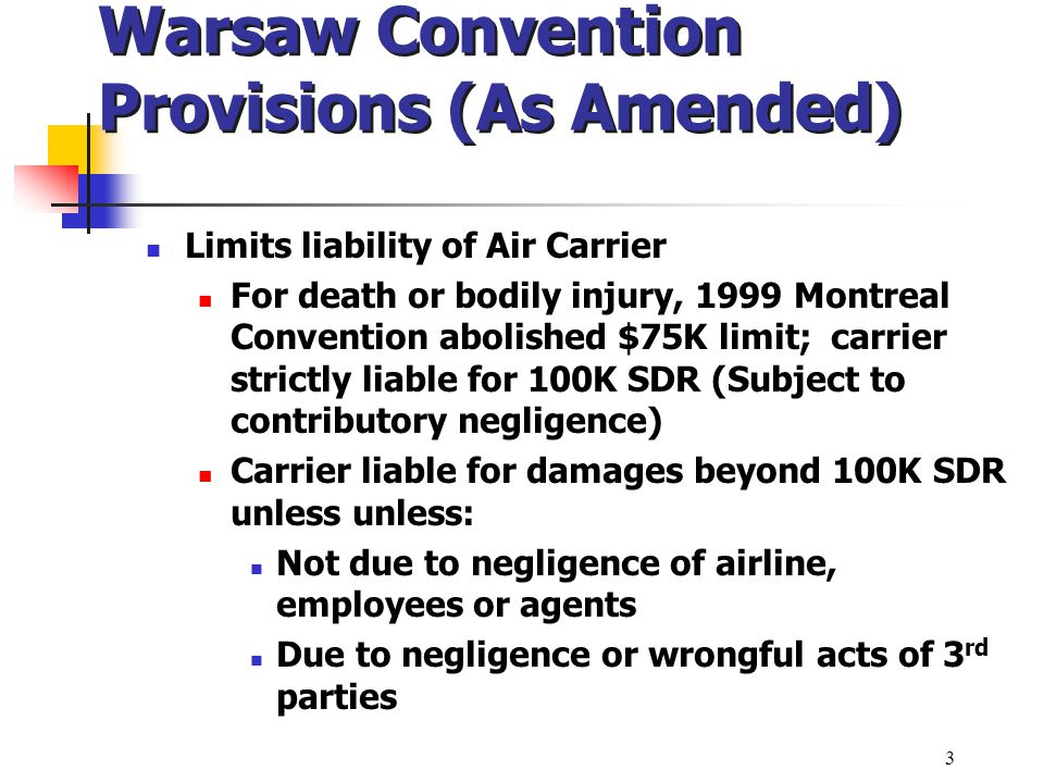 Warsaw Convention Provisions (As Amended) Limits liability of Air Carrier For death or bodily injury, 1999 Montreal Convention abolished $75K limit; c