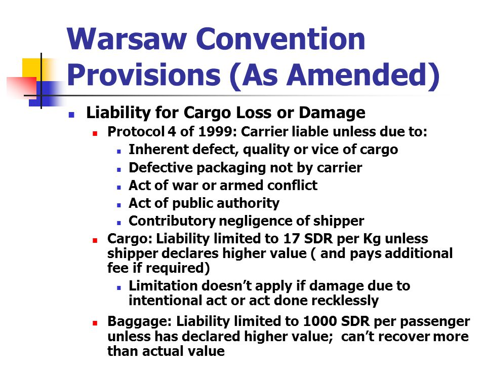 Warsaw Convention Provisions (As Amended) Liability for Cargo Loss or Damage Protocol 4 of 1999: Carrier liable unless due to: Inherent defect, qualit