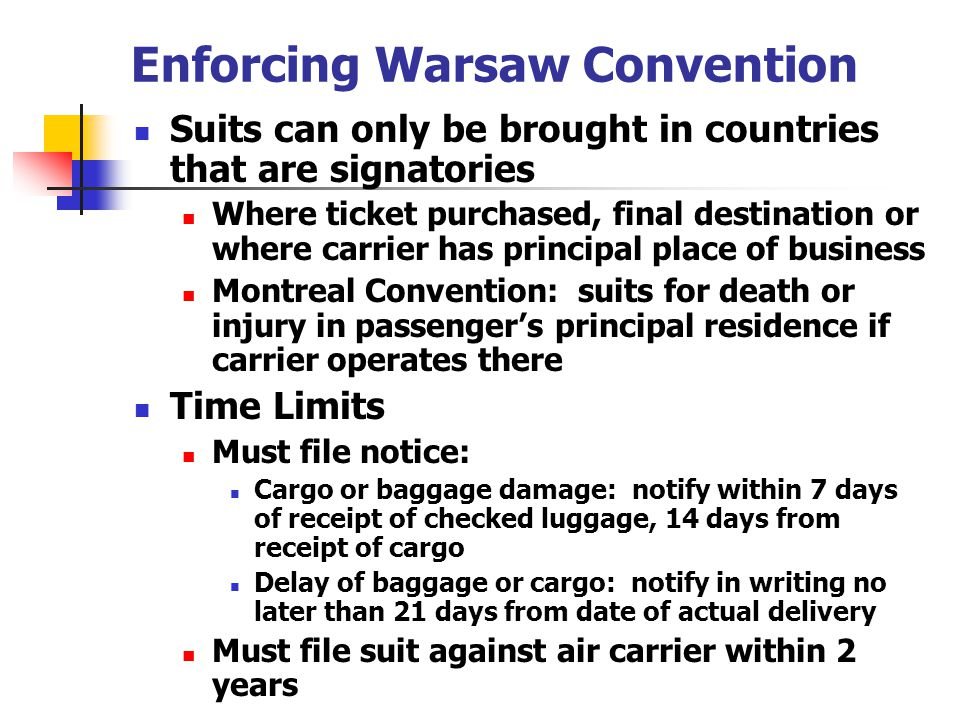 Enforcing Warsaw Convention Suits can only be brought in countries that are signatories Where ticket purchased, final destination or where carrier has
