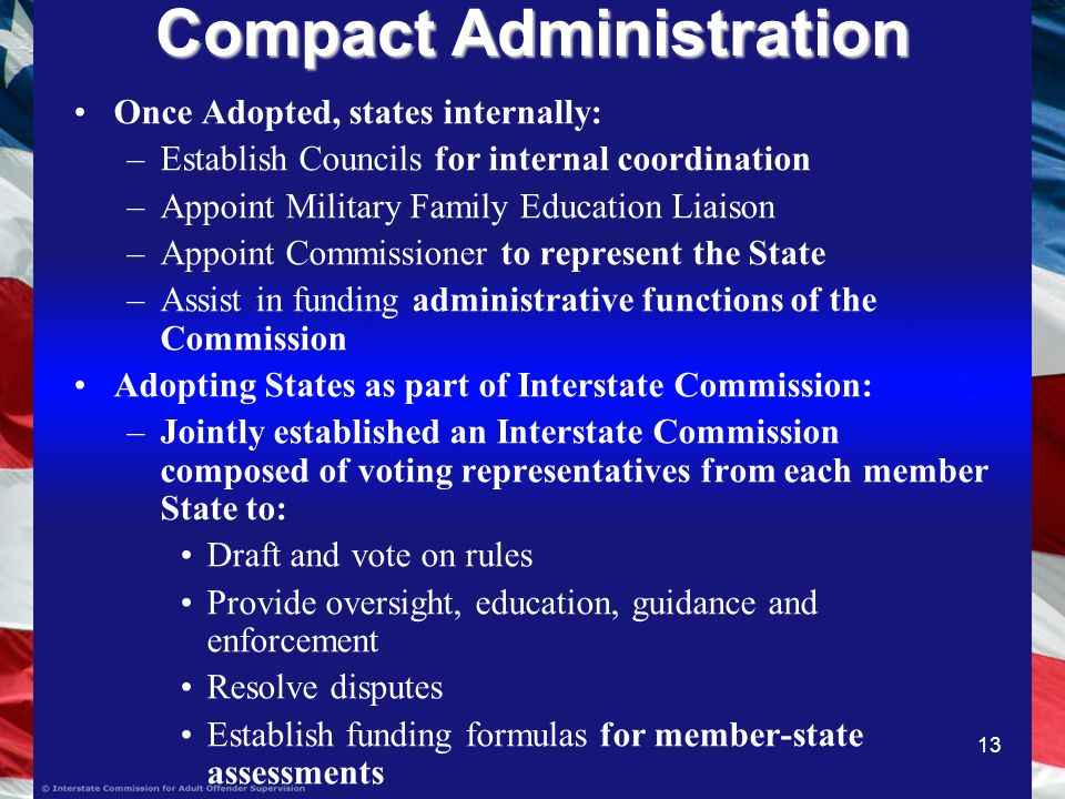 13 Compact Administration Once Adopted, states internally: –Establish Councils for internal coordination –Appoint Military Family Education Liaison –Appoint Commissioner to represent the State –Assist in funding administrative functions of the Commission Adopting States as part of Interstate Commission: –Jointly established an Interstate Commission composed of voting representatives from each member State to: Draft and vote on rules Provide oversight, education, guidance and enforcement Resolve disputes Establish funding formulas for member-state assessments