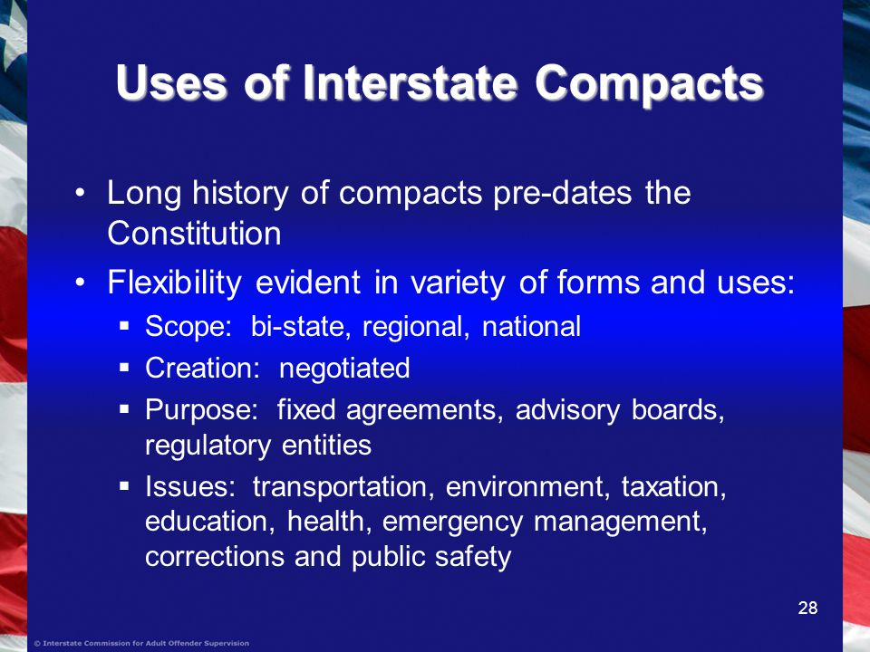 28 Uses of Interstate Compacts Long history of compacts pre-dates the Constitution Flexibility evident in variety of forms and uses: Scope: bi-state, regional, national Creation: negotiated Purpose: fixed agreements, advisory boards, regulatory entities Issues: transportation, environment, taxation, education, health, emergency management, corrections and public safety