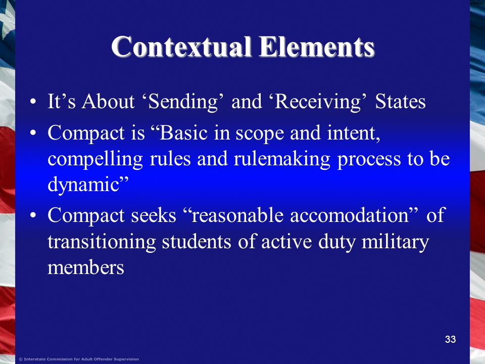 33 Contextual Elements Its About Sending and Receiving States Compact is Basic in scope and intent, compelling rules and rulemaking process to be dynamic Compact seeks reasonable accomodation of transitioning students of active duty military members