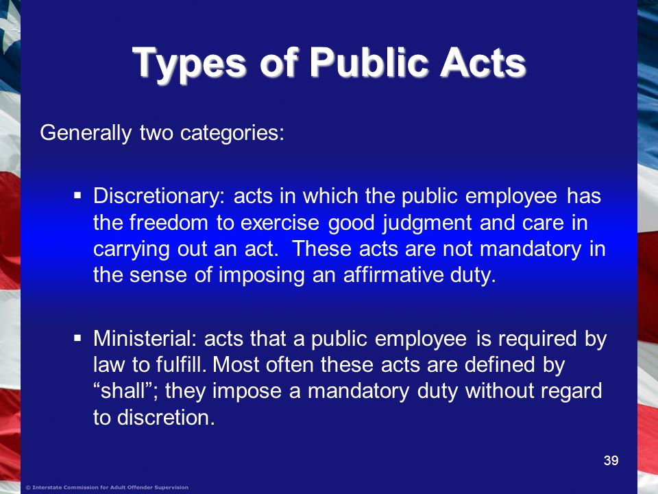 39 Types of Public Acts Generally two categories: Discretionary: acts in which the public employee has the freedom to exercise good judgment and care in carrying out an act.