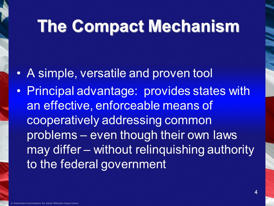 4 The Compact Mechanism A simple, versatile and proven tool Principal advantage: provides states with an effective, enforceable means of cooperatively addressing common problems – even though their own laws may differ – without relinquishing authority to the federal government