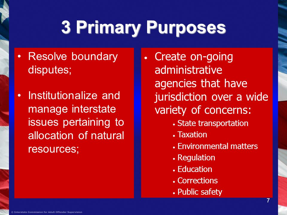 7 3 Primary Purposes Resolve boundary disputes; Institutionalize and manage interstate issues pertaining to allocation of natural resources; Create on-going administrative agencies that have jurisdiction over a wide variety of concerns: State transportation Taxation Environmental matters Regulation Education Corrections Public safety