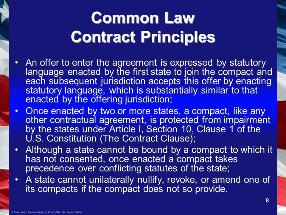 8 Common Law Contract Principles An offer to enter the agreement is expressed by statutory language enacted by the first state to join the compact and each subsequent jurisdiction accepts this offer by enacting statutory language, which is substantially similar to that enacted by the offering jurisdiction; Once enacted by two or more states, a compact, like any other contractual agreement, is protected from impairment by the states under Article I, Section 10, Clause 1 of the U.S.