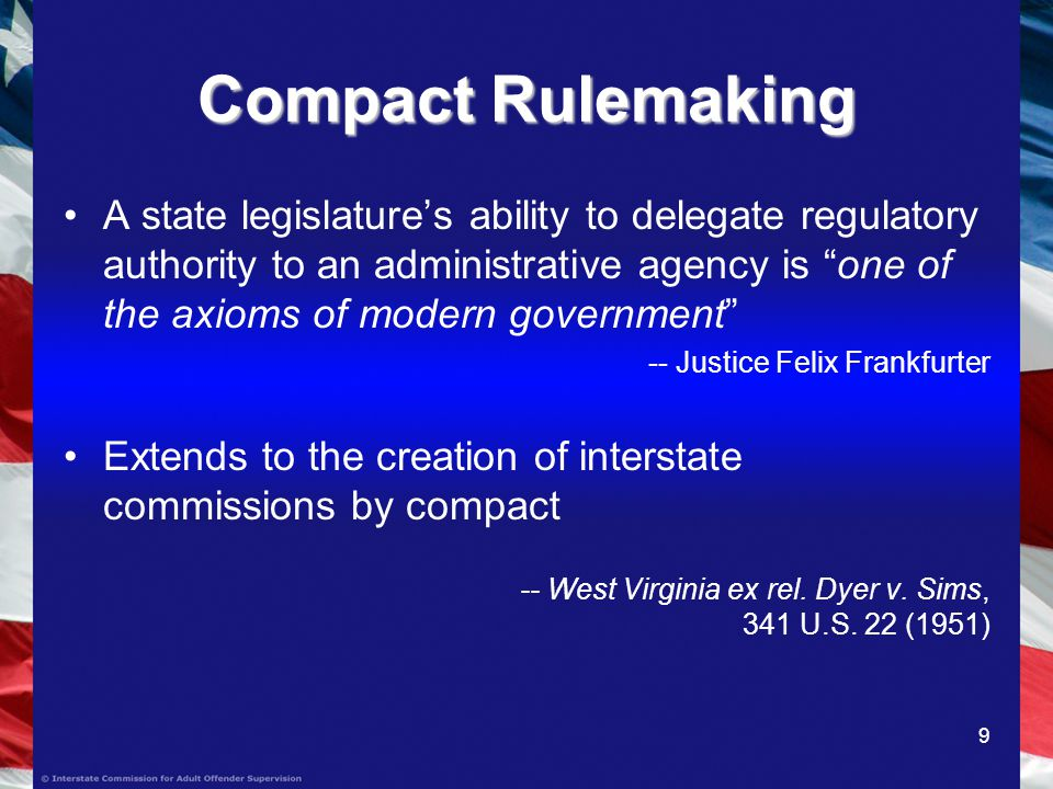 9 Compact Rulemaking A state legislatures ability to delegate regulatory authority to an administrative agency is one of the axioms of modern government -- Justice Felix Frankfurter Extends to the creation of interstate commissions by compact -- West Virginia ex rel.