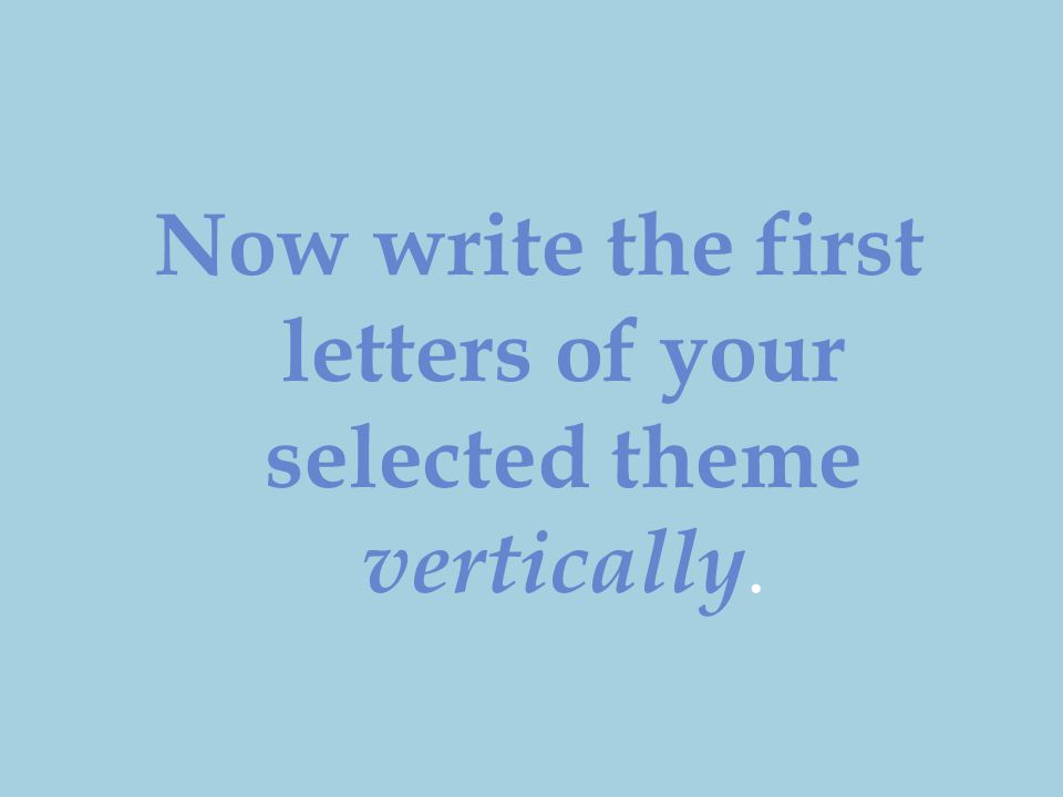 Now write the first letters of your selected theme vertically.