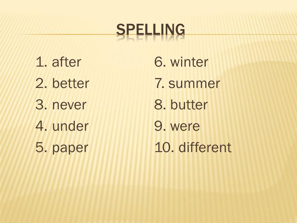 1.after6. winter 2.better7. summer 3.never8. butter 4.under9. were 5.paper10. different