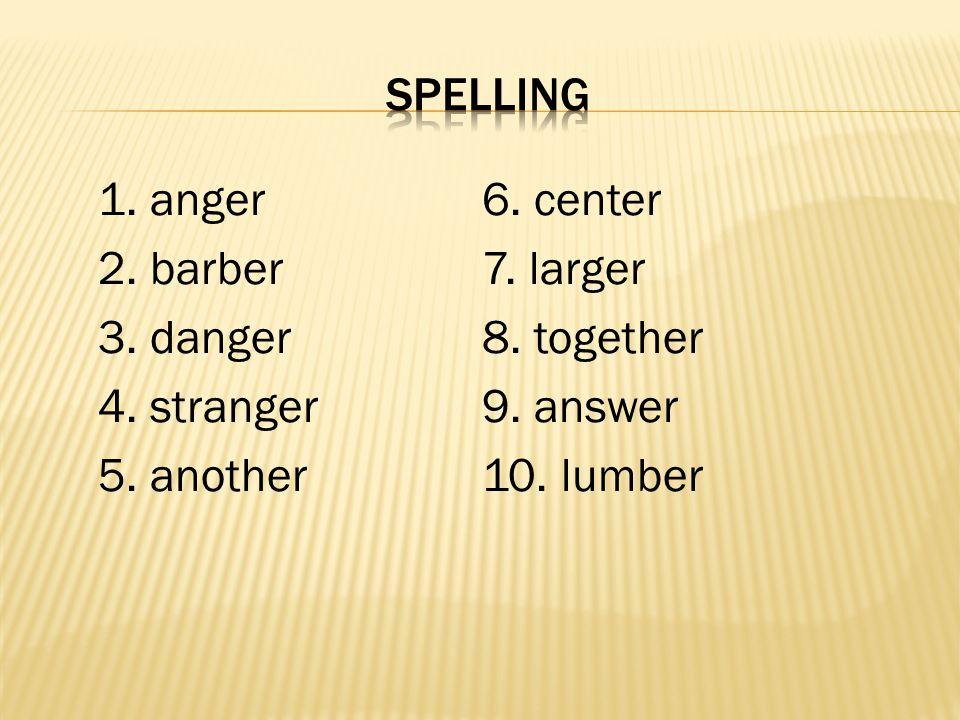 1. anger6. center 2. barber7. larger 3. danger8. together 4. stranger9. answer 5. another10. lumber