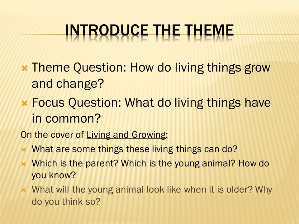 Theme Question: How do living things grow and change? Focus Question: What do living things have in common? On the cover of Living and Growing: What a