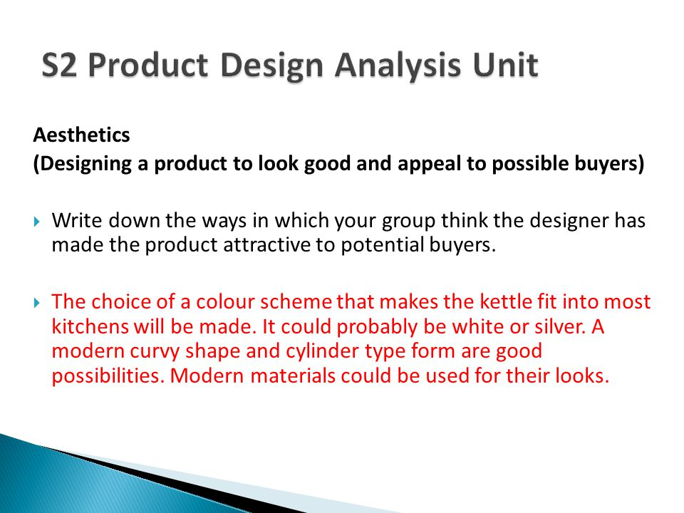 Aesthetics (Designing a product to look good and appeal to possible buyers) Write down the ways in which your group think the designer has made the pr