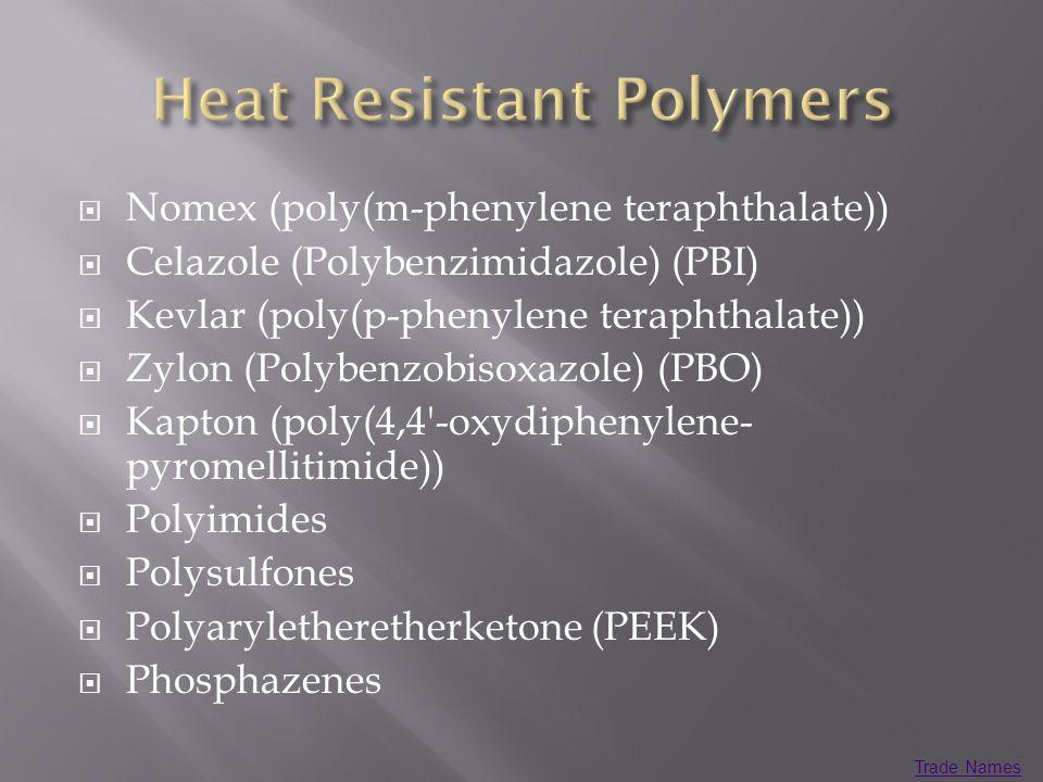 Nomex (poly(m-phenylene teraphthalate)) Celazole (Polybenzimidazole) (PBI) Kevlar (poly(p-phenylene teraphthalate)) Zylon (Polybenzobisoxazole) (PBO) Kapton (poly(4,4 -oxydiphenylene- pyromellitimide)) Polyimides Polysulfones Polyaryletheretherketone (PEEK) Phosphazenes Trade Names