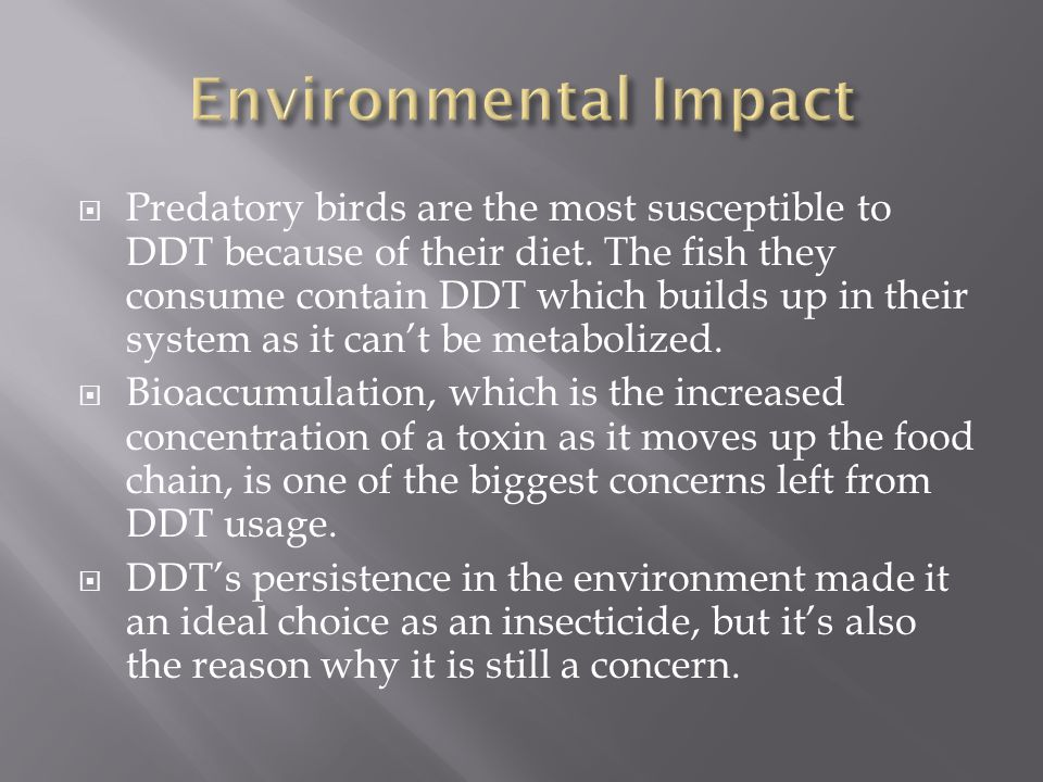 Predatory birds are the most susceptible to DDT because of their diet. The fish they consume contain DDT which builds up in their system as it cant be