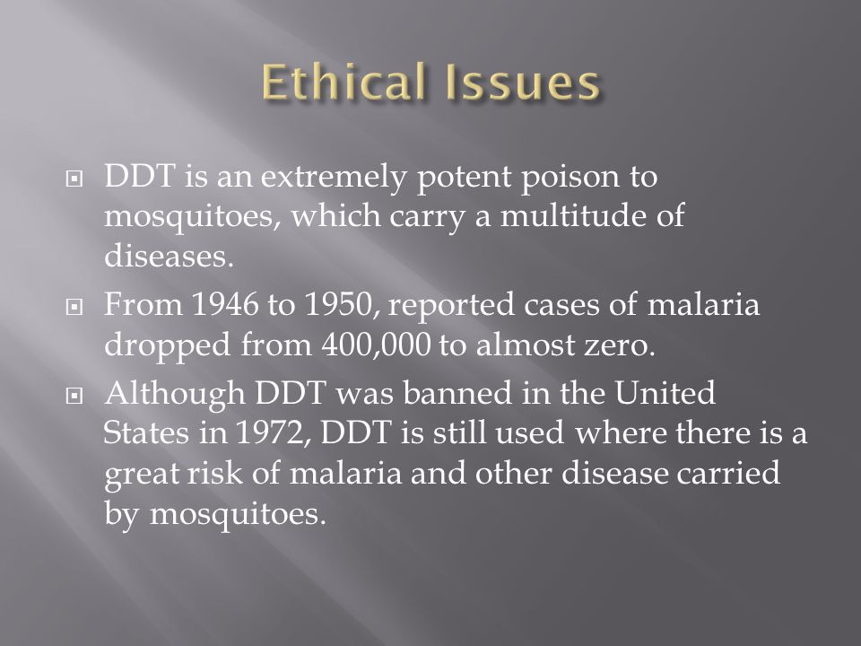DDT is an extremely potent poison to mosquitoes, which carry a multitude of diseases. From 1946 to 1950, reported cases of malaria dropped from 400,00
