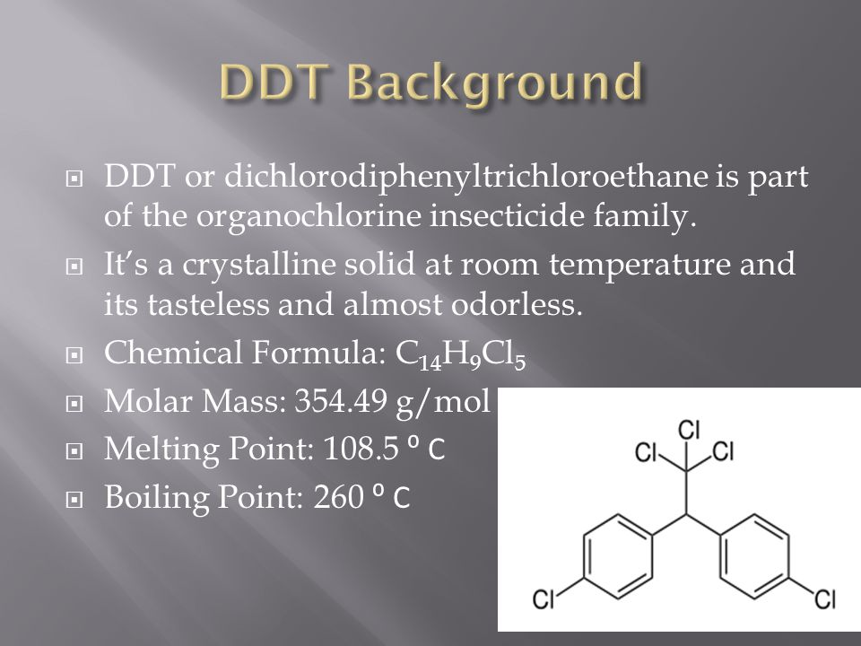 DDT or dichlorodiphenyltrichloroethane is part of the organochlorine insecticide family. Its a crystalline solid at room temperature and its tasteless