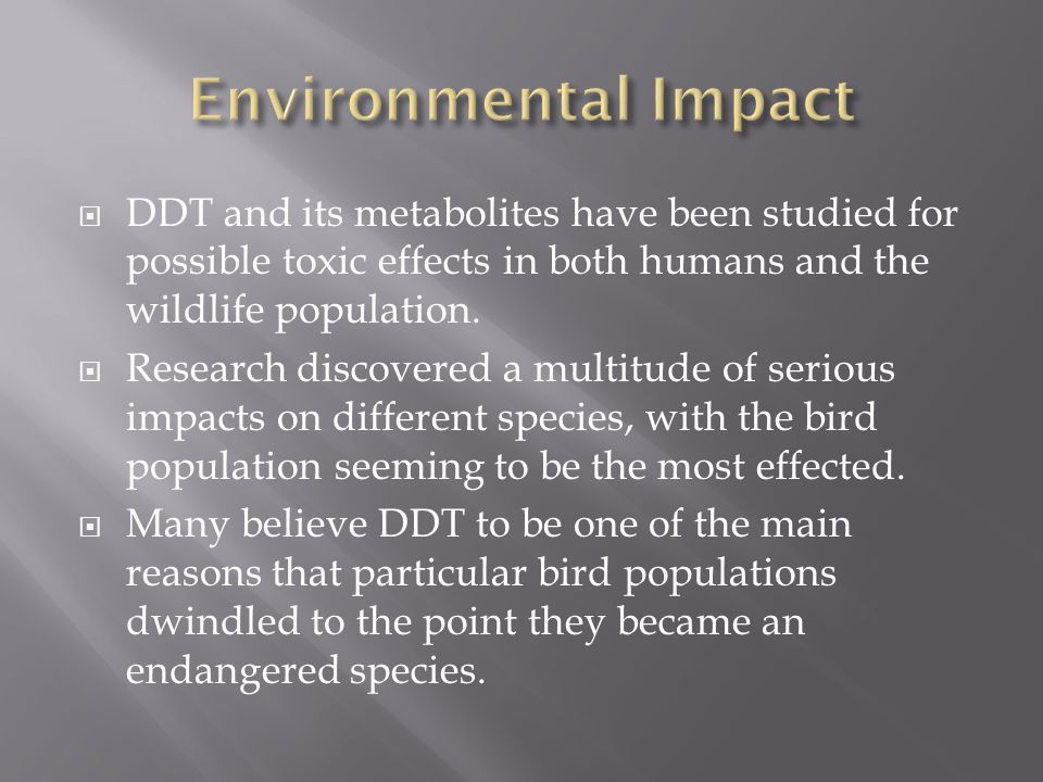DDT and its metabolites have been studied for possible toxic effects in both humans and the wildlife population. Research discovered a multitude of se