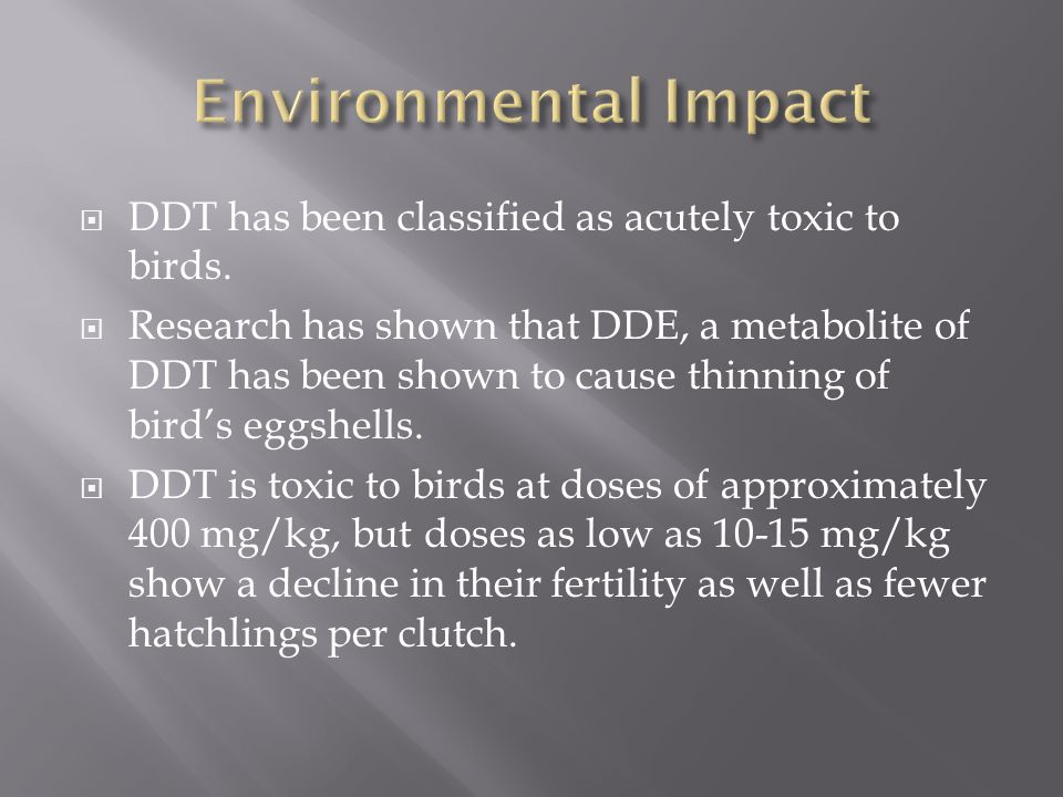 DDT has been classified as acutely toxic to birds. Research has shown that DDE, a metabolite of DDT has been shown to cause thinning of birds eggshell