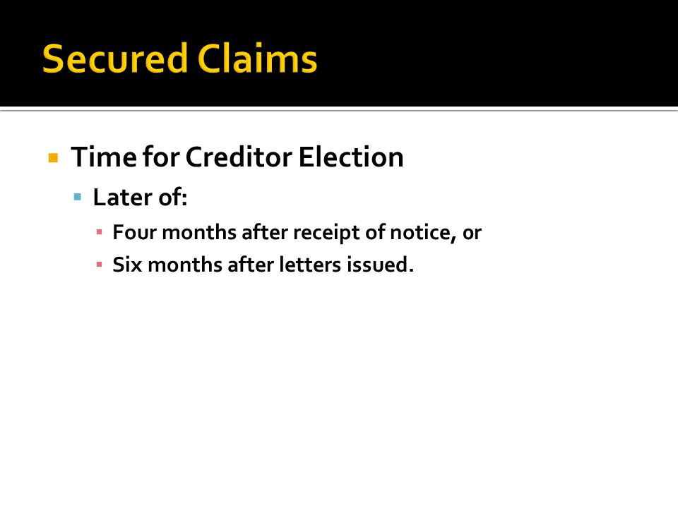 Time for Creditor Election Later of: Four months after receipt of notice, 0r Six months after letters issued.