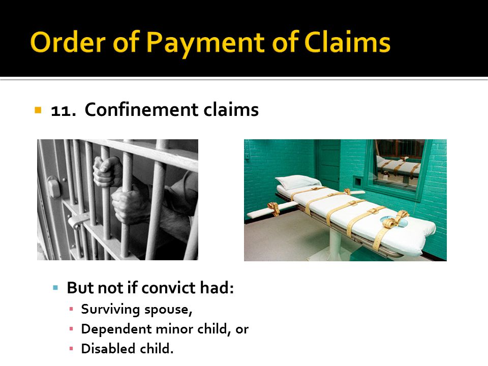 11. Confinement claims But not if convict had: Surviving spouse, Dependent minor child, or Disabled child.