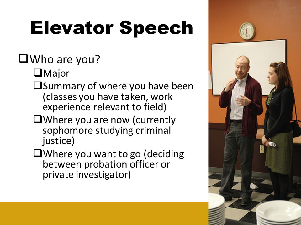 Elevator Speech Who are you? Major Summary of where you have been (classes you have taken, work experience relevant to field) Where you are now (curre