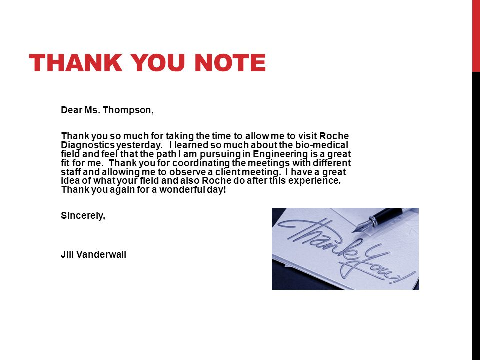 THANK YOU NOTE Dear Ms. Thompson, Thank you so much for taking the time to allow me to visit Roche Diagnostics yesterday. I learned so much about the