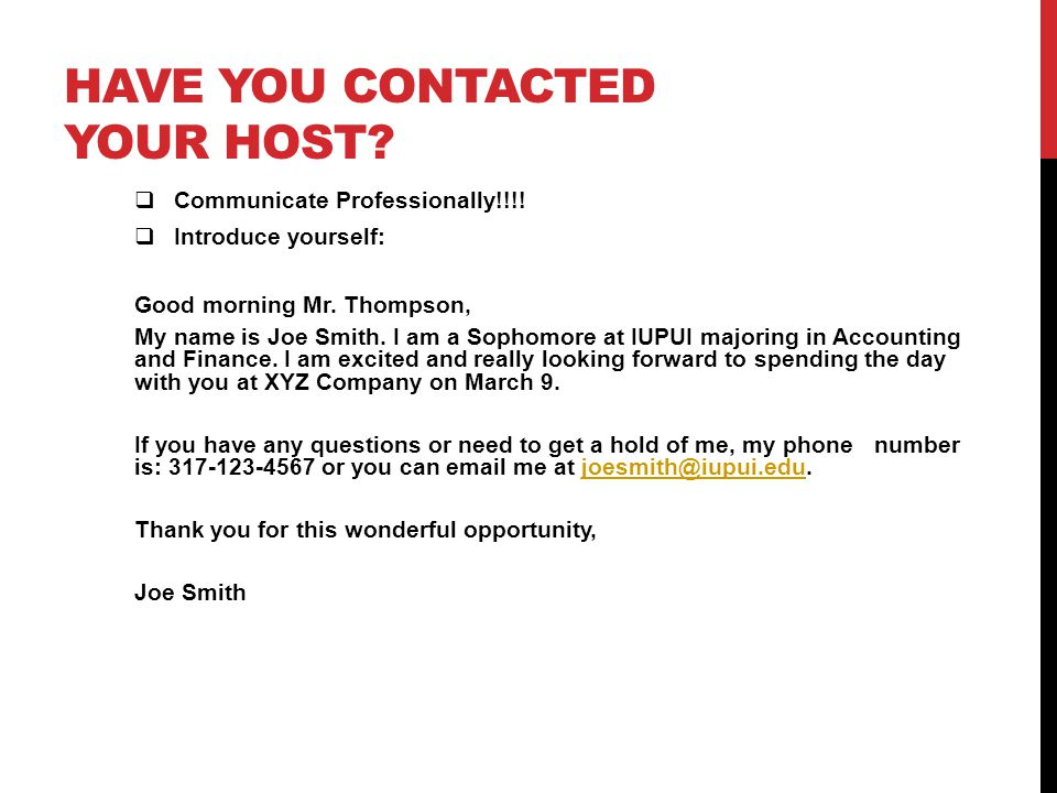 HAVE YOU CONTACTED YOUR HOST? Communicate Professionally!!!! Introduce yourself: Good morning Mr. Thompson, My name is Joe Smith. I am a Sophomore at