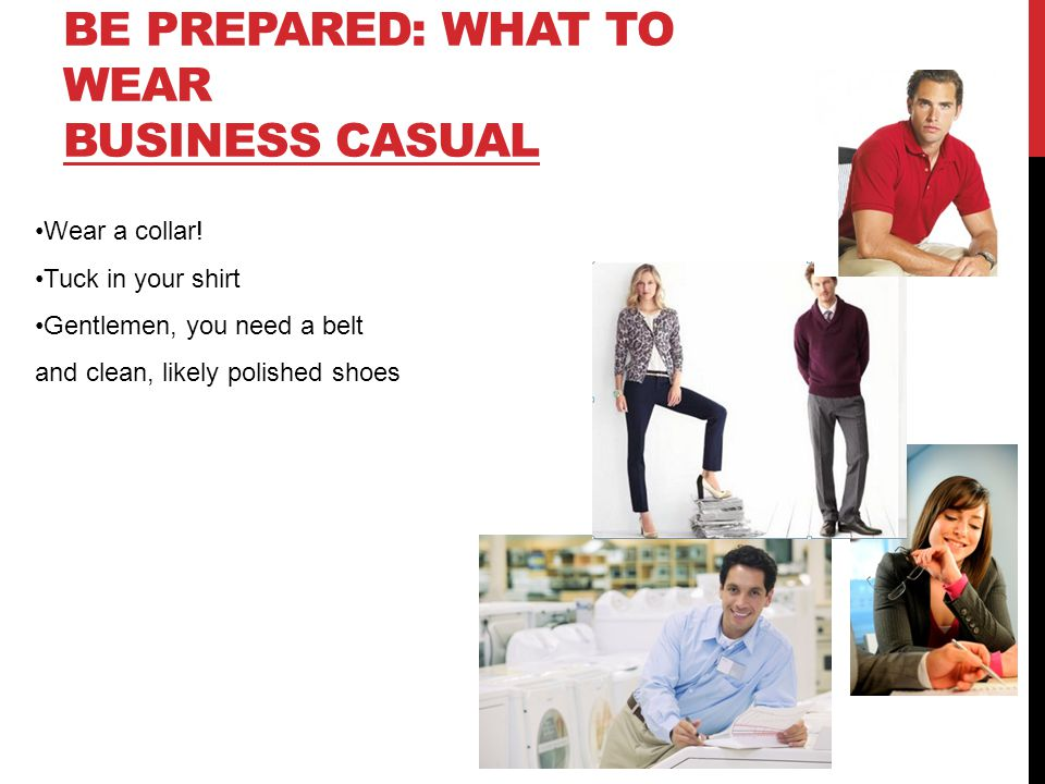BE PREPARED: WHAT TO WEAR BUSINESS CASUAL Wear a collar! Tuck in your shirt Gentlemen, you need a belt and clean, likely polished shoes