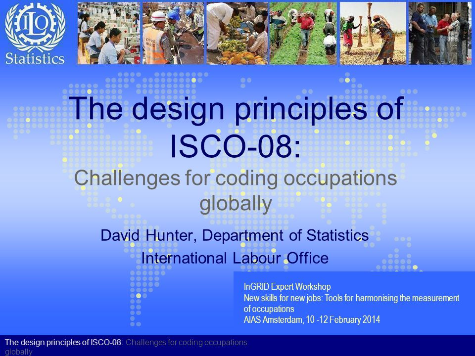 International Standard Classification of Occupations 2008 (ISCO-08) Endorsed by the ILO Governing Body in 2008 i t is known as ISCO-08 and replaces ISCO-88 Structure, group definitions and correspondence with ISCO-88 available on ILO Website or on request Published in English –And in French, Spanish, Arabic and Russian as soon as possible Index of occupational titles will be available very soon Used in European Union (EU) collections from 2010 Structure is available in all EU languages from Eurostat –Eurostat Web discussion forum to support implementation is available to all countries Hierarchically structured classification comprising: –10 major groups –43 sub-major groups –130 minor groups –436 unit groups The design principles of ISCO-08: Challenges for coding occupations globally
