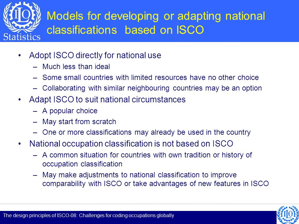 Models for developing or adapting national classifications based on ISCO Adopt ISCO directly for national use –Much less than ideal –Some small countries with limited resources have no other choice –Collaborating with similar neighbouring countries may be an option Adapt ISCO to suit national circumstances –A popular choice –May start from scratch –One or more classifications may already be used in the country National occupation classification is not based on ISCO –A common situation for countries with own tradition or history of occupation classification –May make adjustments to national classification to improve comparability with ISCO or take advantages of new features in ISCO The design principles of ISCO-08: Challenges for coding occupations globally