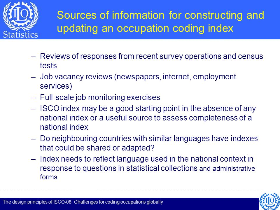 Sources of information for constructing and updating an occupation coding index –Reviews of responses from recent survey operations and census tests –Job vacancy reviews (newspapers, internet, employment services) –Full-scale job monitoring exercises –ISCO index may be a good starting point in the absence of any national index or a useful source to assess completeness of a national index –Do neighbouring countries with similar languages have indexes that could be shared or adapted.