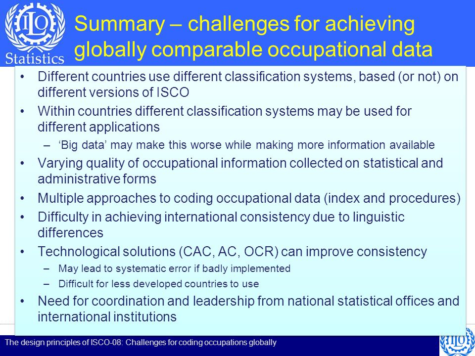 Summary – challenges for achieving globally comparable occupational data Different countries use different classification systems, based (or not) on different versions of ISCO Within countries different classification systems may be used for different applications –Big data may make this worse while making more information available Varying quality of occupational information collected on statistical and administrative forms Multiple approaches to coding occupational data (index and procedures) Difficulty in achieving international consistency due to linguistic differences Technological solutions (CAC, AC, OCR) can improve consistency –May lead to systematic error if badly implemented –Difficult for less developed countries to use Need for coordination and leadership from national statistical offices and international institutions Different countries use different classification systems, based (or not) on different versions of ISCO Within countries different classification systems may be used for different applications –Big data may make this worse while making more information available Varying quality of occupational information collected on statistical and administrative forms Multiple approaches to coding occupational data (index and procedures) Difficulty in achieving international consistency due to linguistic differences Technological solutions (CAC, AC, OCR) can improve consistency –May lead to systematic error if badly implemented –Difficult for less developed countries to use Need for coordination and leadership from national statistical offices and international institutions The design principles of ISCO-08: Challenges for coding occupations globally