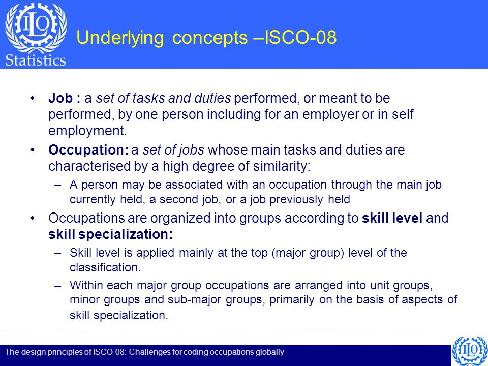 Underlying concepts –ISCO-08 Job : a set of tasks and duties performed, or meant to be performed, by one person including for an employer or in self employment.