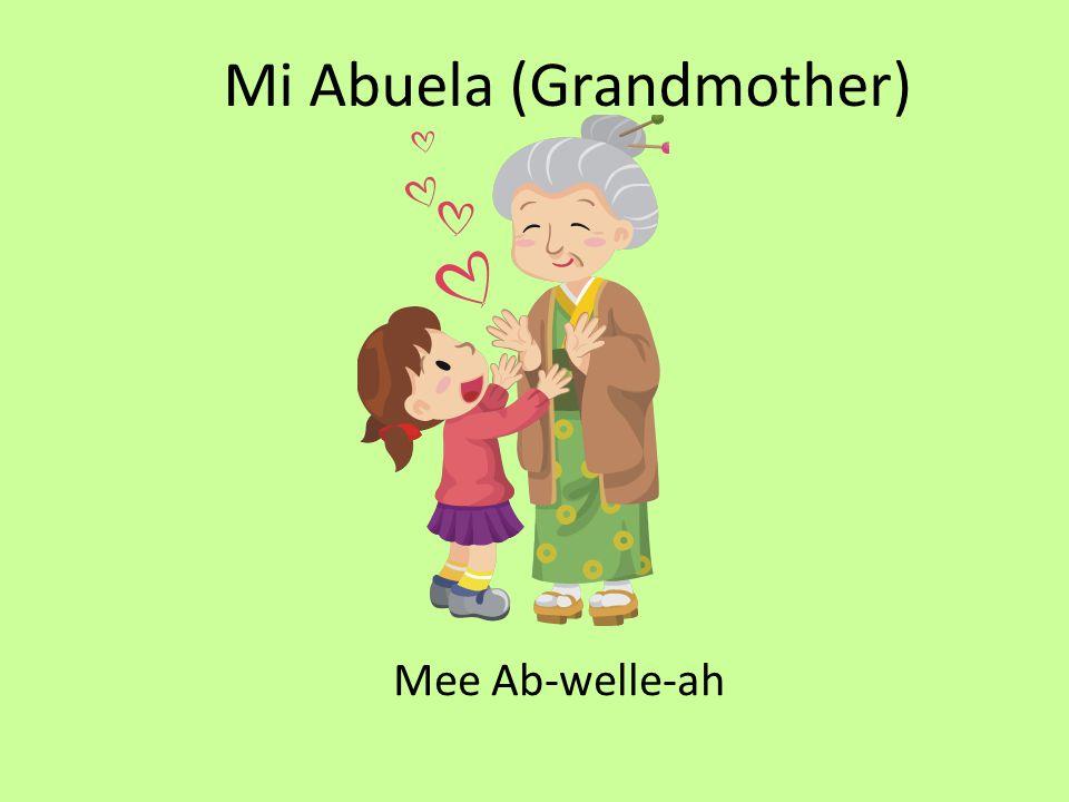 Mi Abuela (Grandmother) Mee Ab-welle-ah