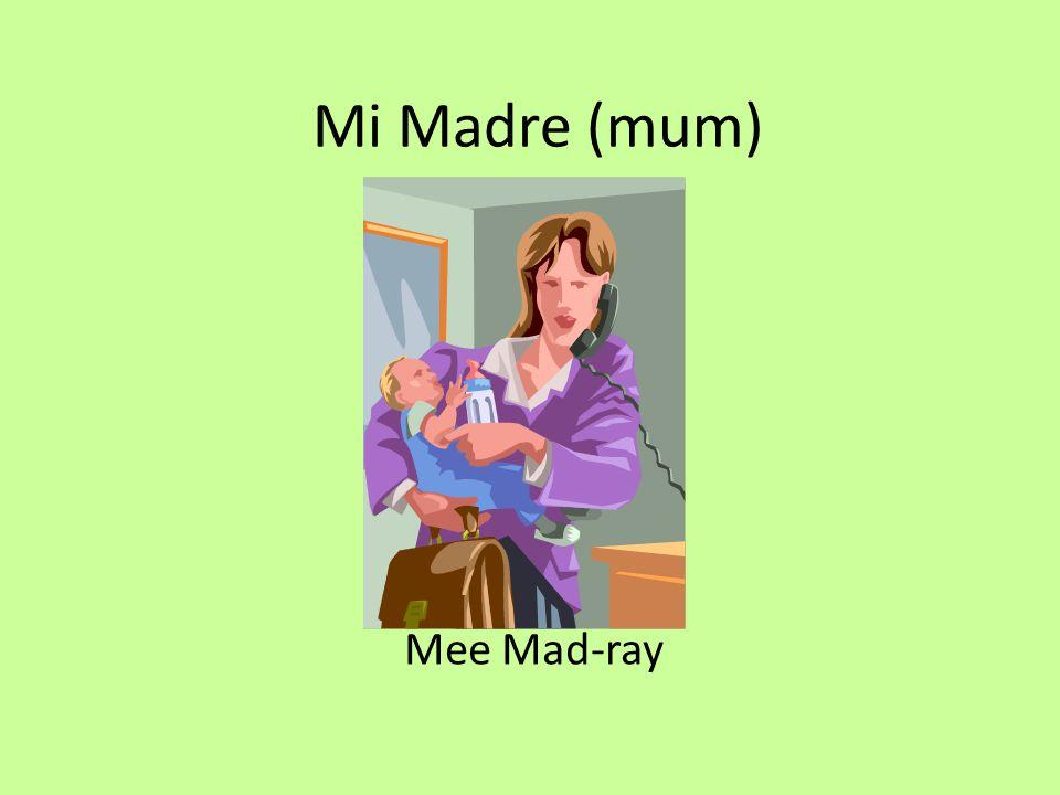 Mi Madre (mum) Mee Mad-ray