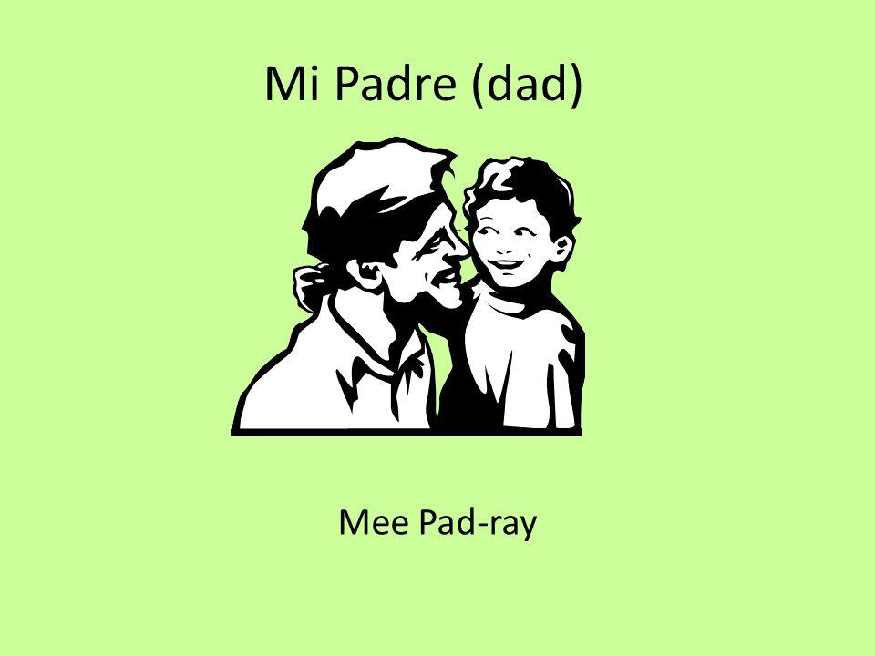 Mi Padre (dad) Mee Pad-ray