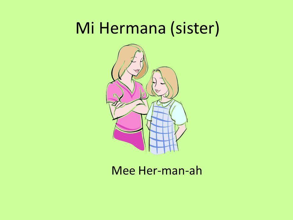 Mi Hermano (brother) Mee Her-man-o