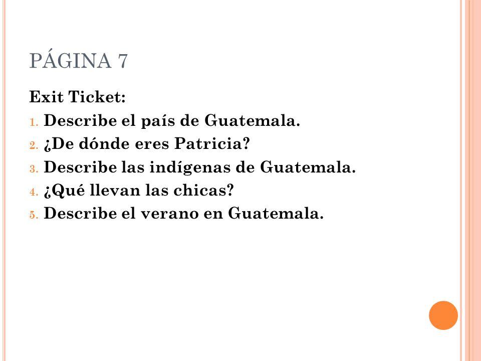 PÁGINA 7 Exit Ticket: 1. Describe el país de Guatemala.
