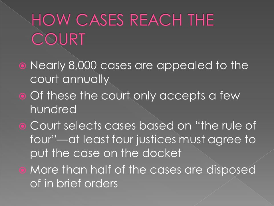 Nearly 8,000 cases are appealed to the court annually Of these the court only accepts a few hundred Court selects cases based on the rule of fourat le