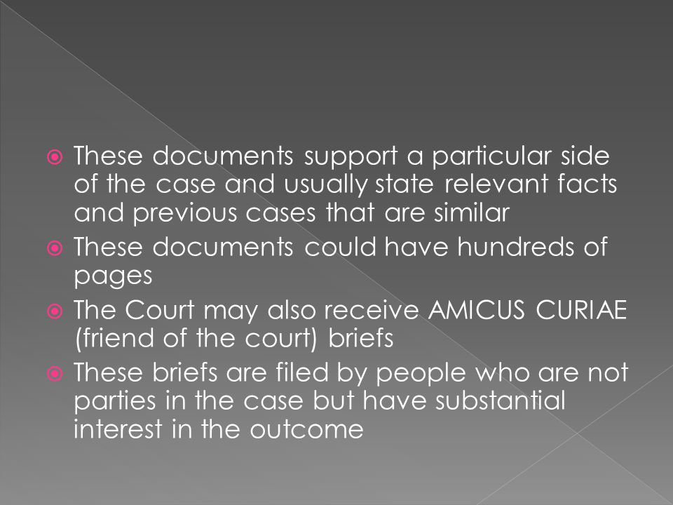 These documents support a particular side of the case and usually state relevant facts and previous cases that are similar These documents could have