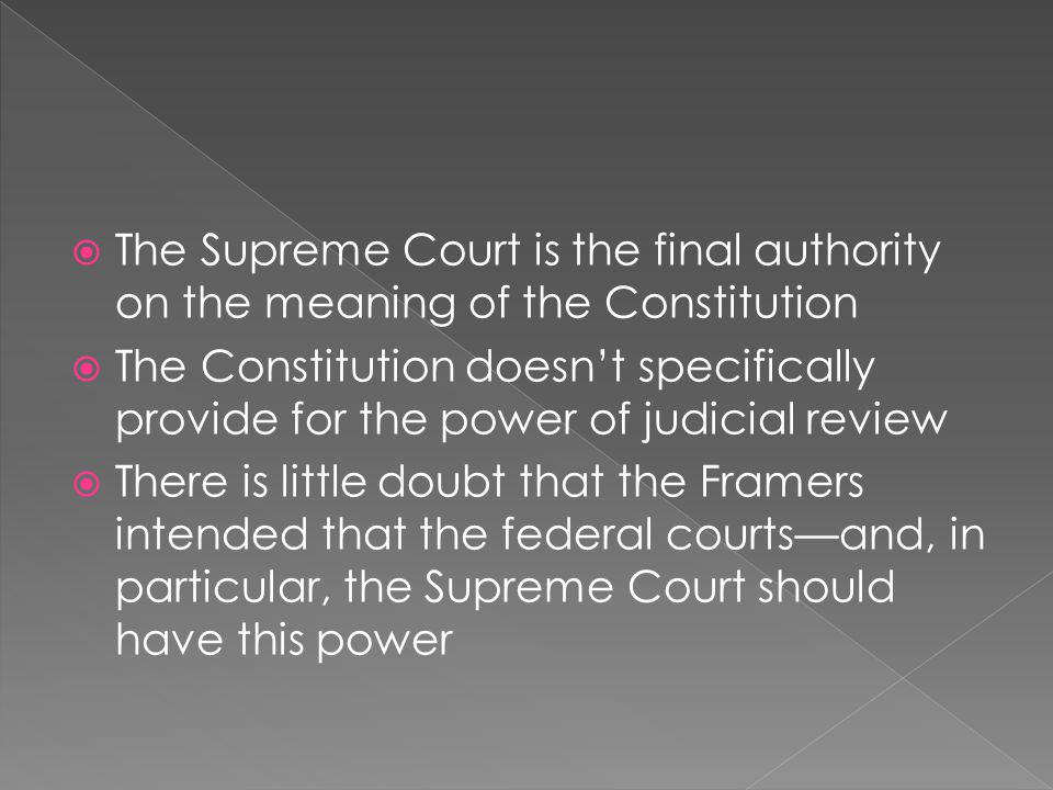 The Supreme Court is the final authority on the meaning of the Constitution The Constitution doesnt specifically provide for the power of judicial rev