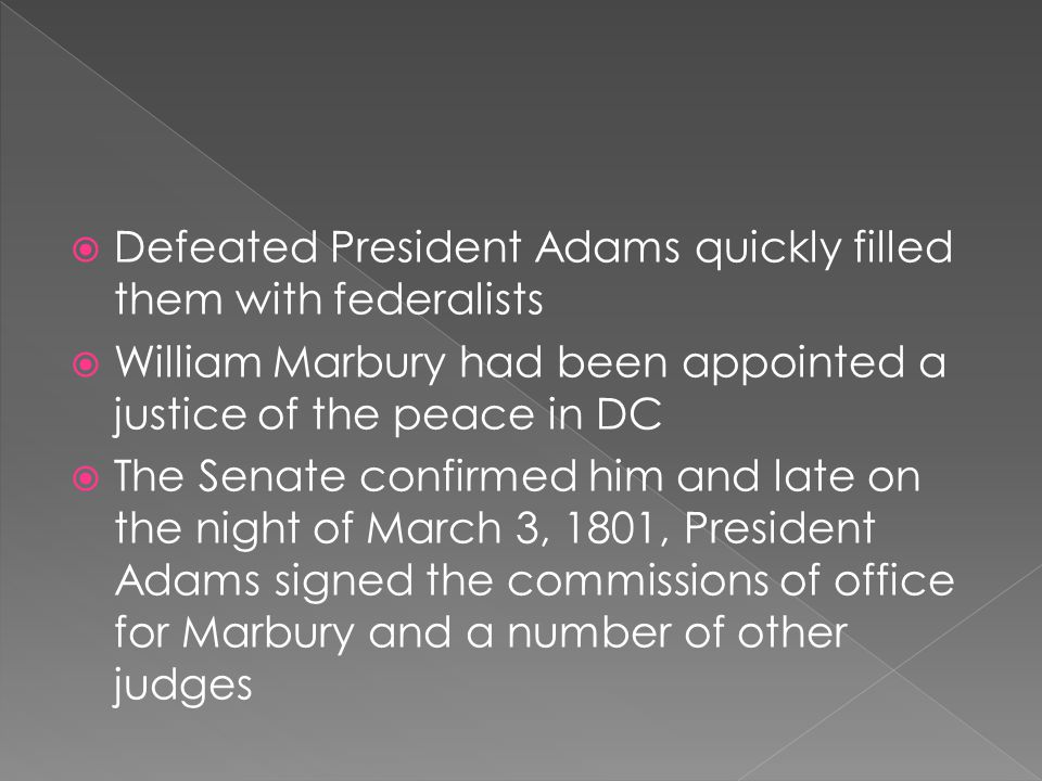 Defeated President Adams quickly filled them with federalists William Marbury had been appointed a justice of the peace in DC The Senate confirmed him