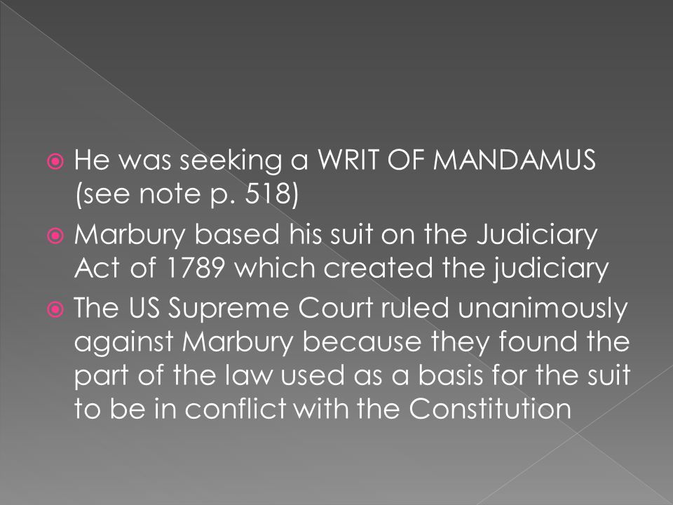 He was seeking a WRIT OF MANDAMUS (see note p. 518) Marbury based his suit on the Judiciary Act of 1789 which created the judiciary The US Supreme Cou