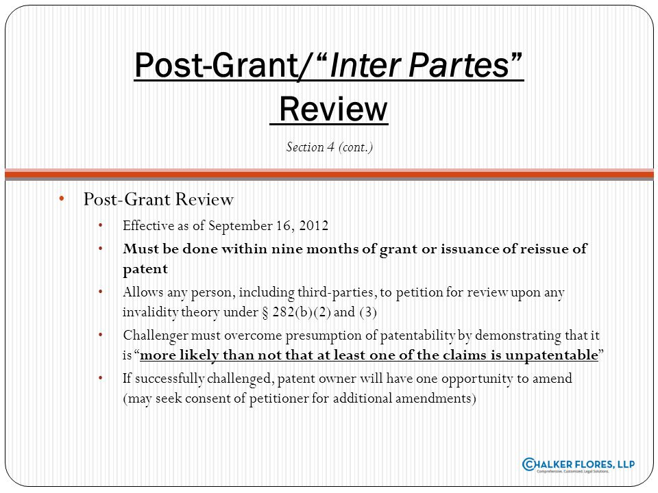 Post-Grant Review Effective as of September 16, 2012 Must be done within nine months of grant or issuance of reissue of patent Allows any person, incl