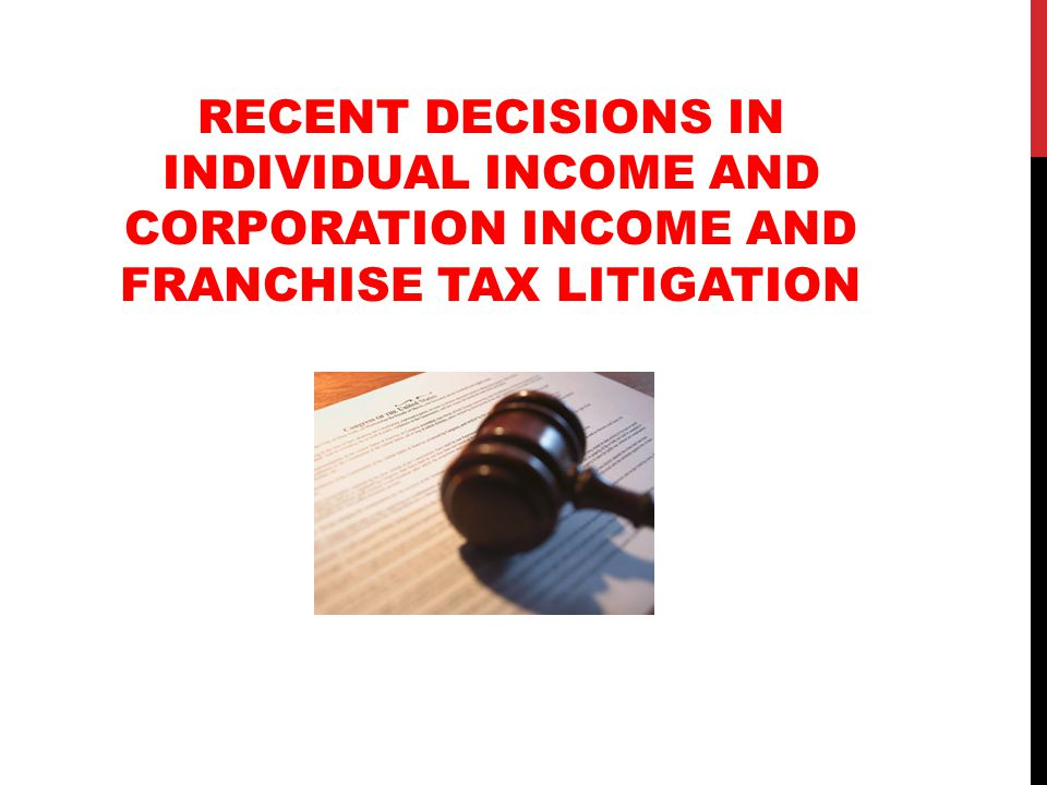 RECENT DECISIONS IN INDIVIDUAL INCOME AND CORPORATION INCOME AND FRANCHISE TAX LITIGATION