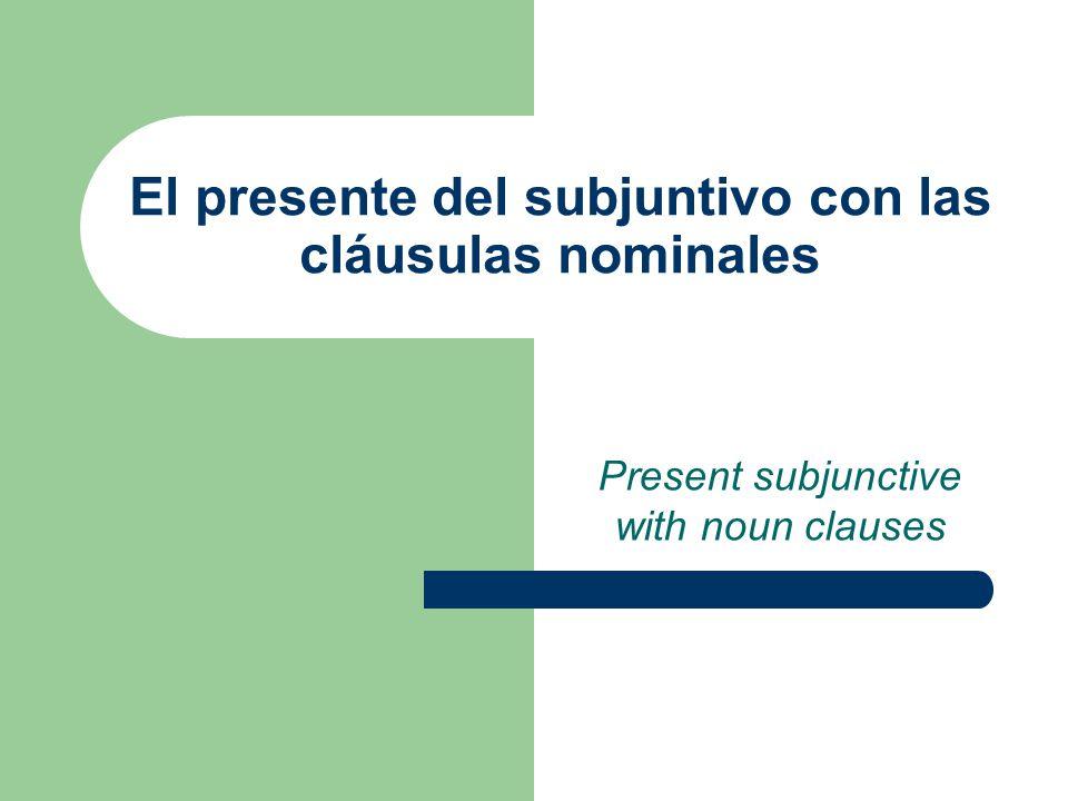El presente del subjuntivo con las cláusulas nominales Present subjunctive with noun clauses