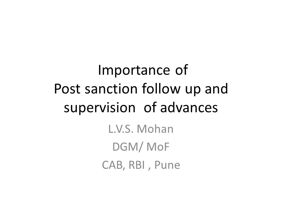 Importance of Post sanction follow up and supervision of advances L.V.S. Mohan DGM/ MoF CAB, RBI, Pune