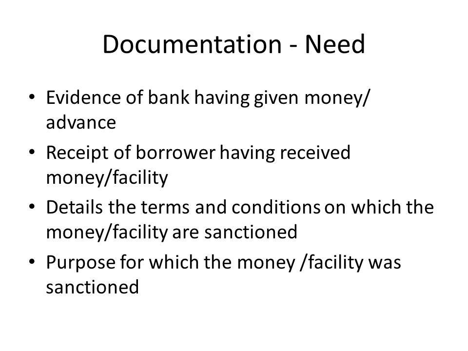 Documentation - Need Evidence of bank having given money/ advance Receipt of borrower having received money/facility Details the terms and conditions