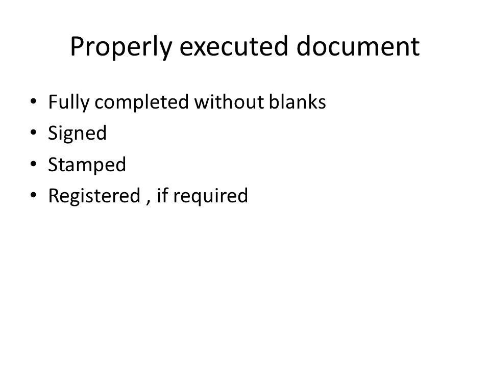 Properly executed document Fully completed without blanks Signed Stamped Registered, if required